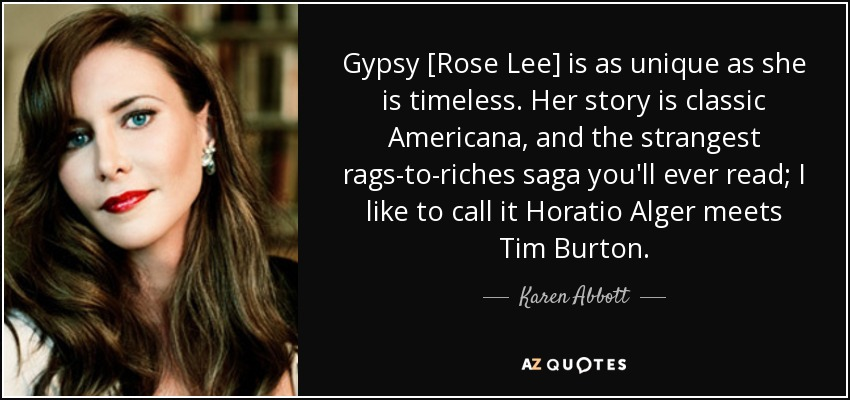Gypsy [Rose Lee] is as unique as she is timeless. Her story is classic Americana, and the strangest rags-to-riches saga you'll ever read; I like to call it Horatio Alger meets Tim Burton. - Karen Abbott