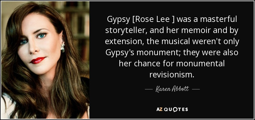 Gypsy [Rose Lee ] was a masterful storyteller, and her memoir and by extension, the musical weren't only Gypsy's monument; they were also her chance for monumental revisionism. - Karen Abbott