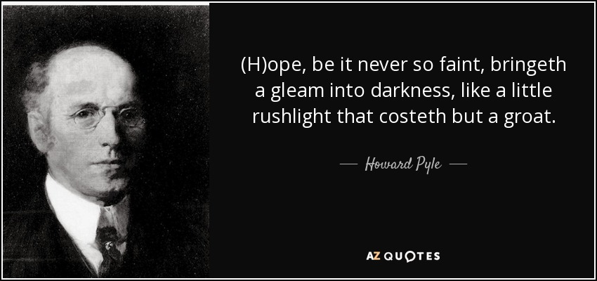(H)ope, be it never so faint, bringeth a gleam into darkness, like a little rushlight that costeth but a groat. - Howard Pyle