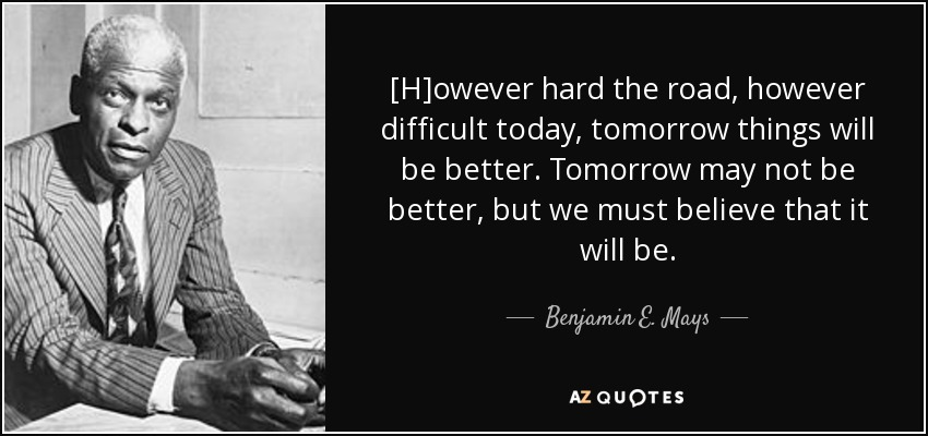Benjamin E Mays Quote However Hard The Road However Difficult
