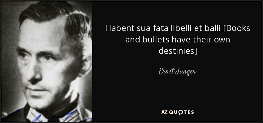 Habent sua fata libelli et balli [Books and bullets have their own destinies] - Ernst Junger