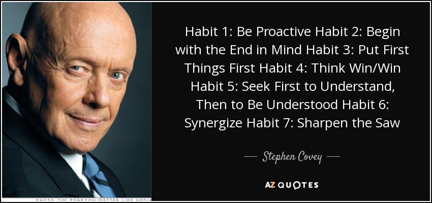 Habit 1: Be Proactive Habit 2: Begin with the End in Mind Habit 3: Put First Things First Habit 4: Think Win/Win Habit 5: Seek First to Understand, Then to Be Understood Habit 6: Synergize Habit 7: Sharpen the Saw - Stephen Covey