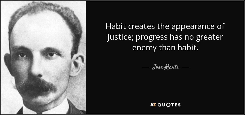 Habit creates the appearance of justice; progress has no greater enemy than habit. - Jose Marti