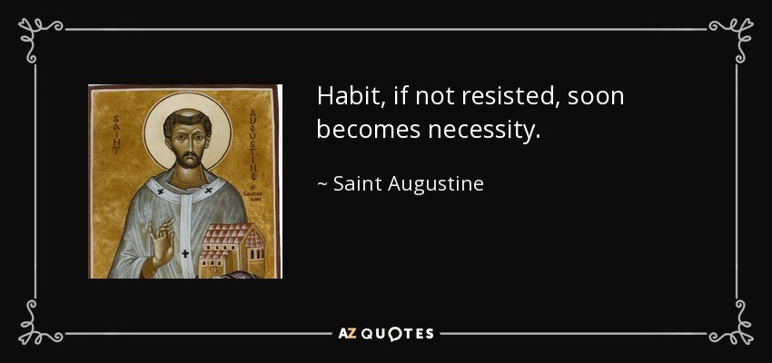 Habit, if not resisted, soon becomes necessity. - Saint Augustine