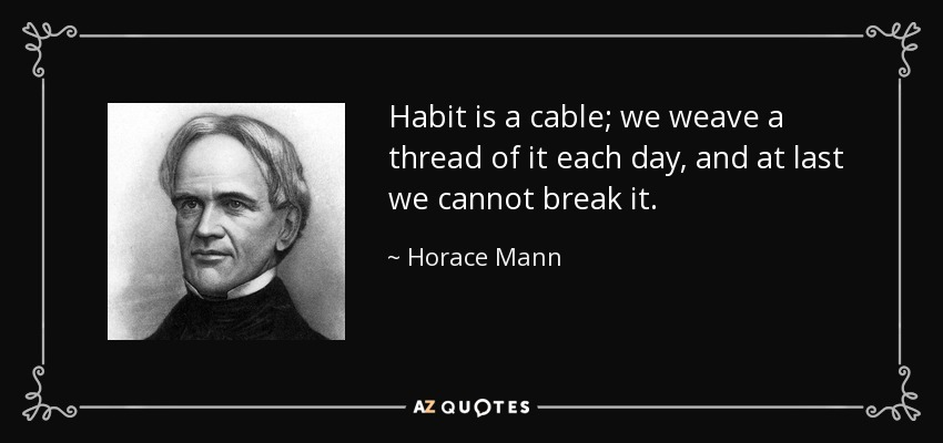 Habit is a cable; we weave a thread of it each day, and at last we cannot break it. - Horace Mann