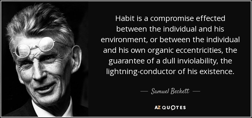 Habit is a compromise effected between the individual and his environment, or between the individual and his own organic eccentricities, the guarantee of a dull inviolability, the lightning-conductor of his existence. - Samuel Beckett