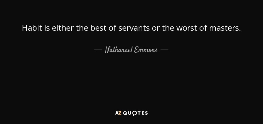 Habit is either the best of servants or the worst of masters. - Nathanael Emmons