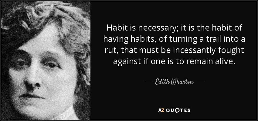 Habit is necessary; it is the habit of having habits, of turning a trail into a rut, that must be incessantly fought against if one is to remain alive. - Edith Wharton
