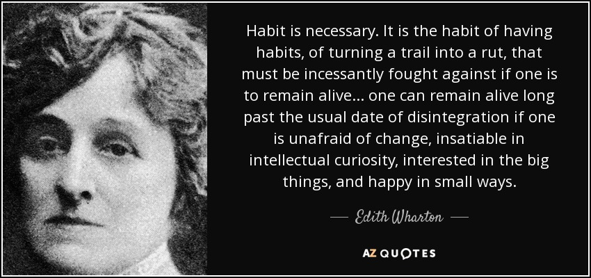 Habit is necessary. It is the habit of having habits, of turning a trail into a rut, that must be incessantly fought against if one is to remain alive ... one can remain alive long past the usual date of disintegration if one is unafraid of change, insatiable in intellectual curiosity, interested in the big things, and happy in small ways. - Edith Wharton