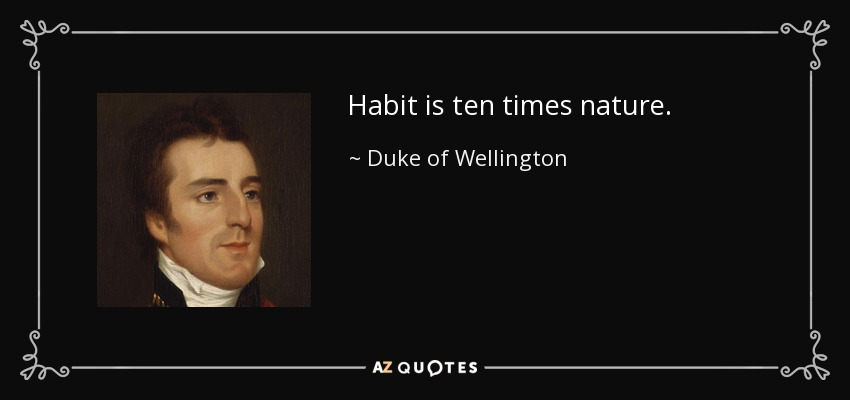 Habit is ten times nature. - Duke of Wellington