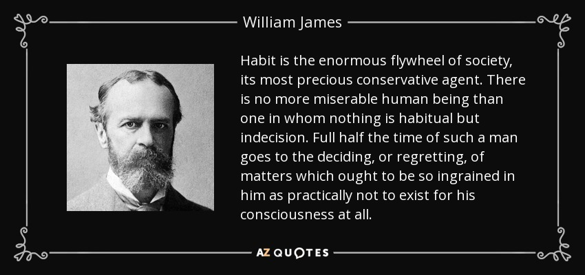 Habit is the enormous flywheel of society, its most precious conservative agent. There is no more miserable human being than one in whom nothing is habitual but indecision. Full half the time of such a man goes to the deciding, or regretting, of matters which ought to be so ingrained in him as practically not to exist for his consciousness at all. - William James