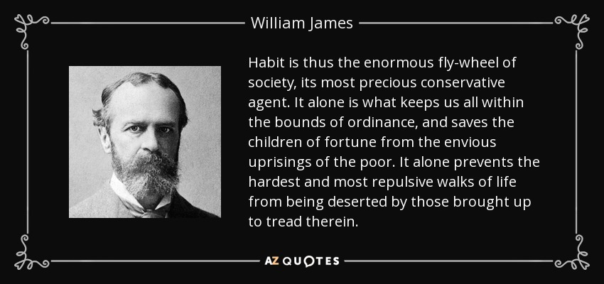 Habit is thus the enormous fly-wheel of society, its most precious conservative agent. It alone is what keeps us all within the bounds of ordinance, and saves the children of fortune from the envious uprisings of the poor. It alone prevents the hardest and most repulsive walks of life from being deserted by those brought up to tread therein. - William James