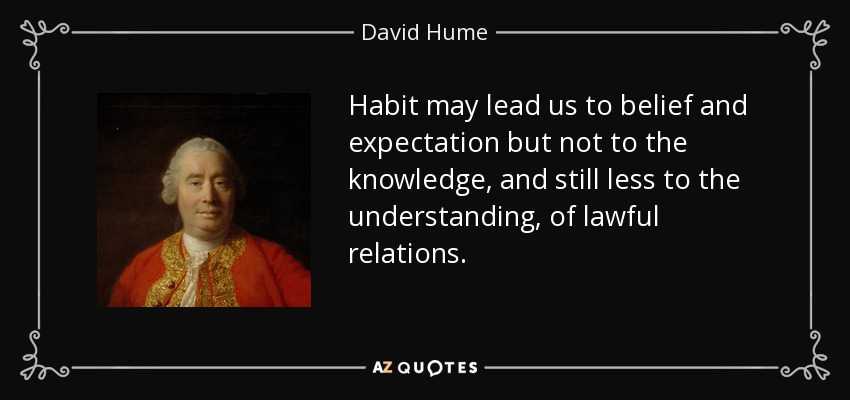 Habit may lead us to belief and expectation but not to the knowledge, and still less to the understanding, of lawful relations. - David Hume