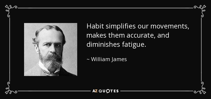 Habit simplifies our movements, makes them accurate, and diminishes fatigue. - William James