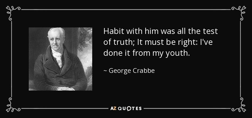 Habit with him was all the test of truth; It must be right: I've done it from my youth. - George Crabbe