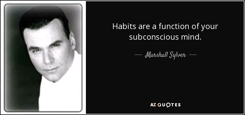 Habits are a function of your subconscious mind. - Marshall Sylver