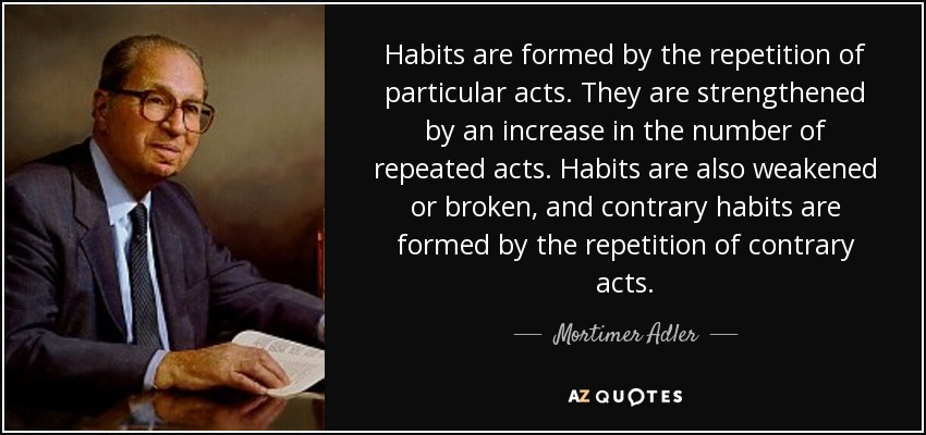 Habits are formed by the repetition of particular acts. They are strengthened by an increase in the number of repeated acts. Habits are also weakened or broken, and contrary habits are formed by the repetition of contrary acts. - Mortimer Adler