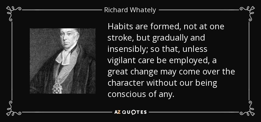 Habits are formed, not at one stroke, but gradually and insensibly; so that, unless vigilant care be employed, a great change may come over the character without our being conscious of any. - Richard Whately