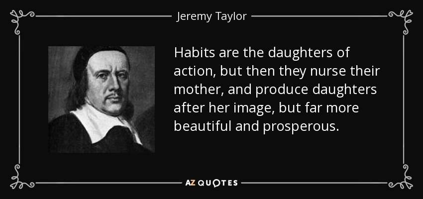 Habits are the daughters of action, but then they nurse their mother, and produce daughters after her image, but far more beautiful and prosperous. - Jeremy Taylor