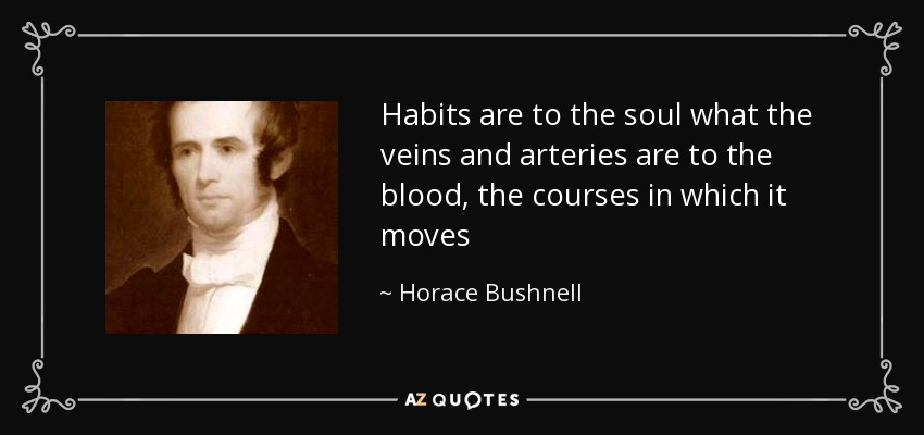 Habits are to the soul what the veins and arteries are to the blood, the courses in which it moves - Horace Bushnell