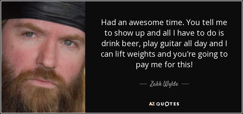 Had an awesome time. You tell me to show up and all I have to do is drink beer, play guitar all day and I can lift weights and you're going to pay me for this! - Zakk Wylde