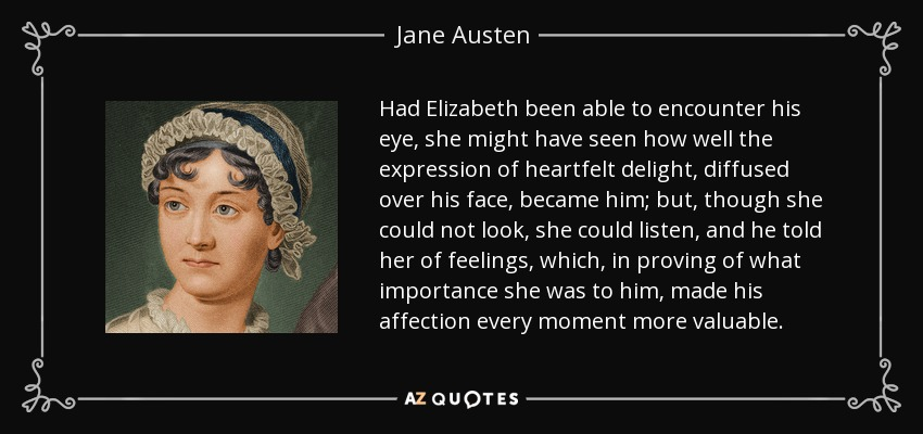 Had Elizabeth been able to encounter his eye, she might have seen how well the expression of heartfelt delight, diffused over his face, became him; but, though she could not look, she could listen, and he told her of feelings, which, in proving of what importance she was to him, made his affection every moment more valuable. - Jane Austen