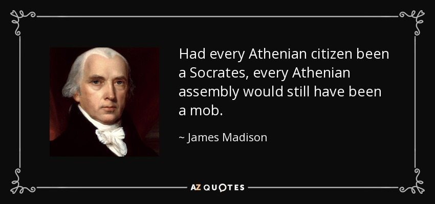 Had every Athenian citizen been a Socrates, every Athenian assembly would still have been a mob. - James Madison