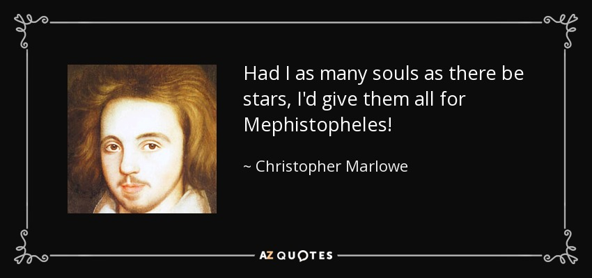 Had I as many souls as there be stars, I'd give them all for Mephistopheles! - Christopher Marlowe