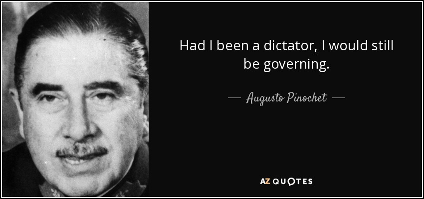 Had I been a dictator, I would still be governing. - Augusto Pinochet