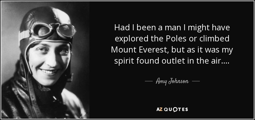 Had I been a man I might have explored the Poles or climbed Mount Everest, but as it was my spirit found outlet in the air. . . . - Amy Johnson