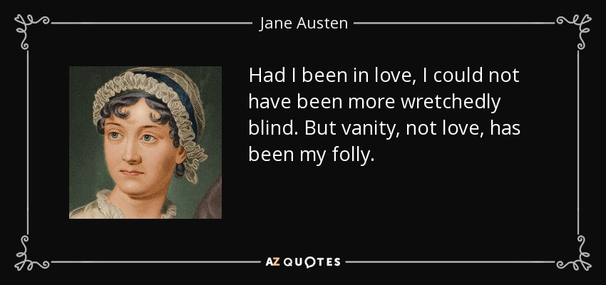 Had I been in love, I could not have been more wretchedly blind. But vanity, not love, has been my folly. - Jane Austen