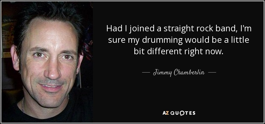 Had I joined a straight rock band, I'm sure my drumming would be a little bit different right now. - Jimmy Chamberlin