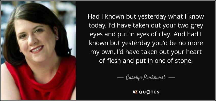Had I known but yesterday what I know today, I'd have taken out your two grey eyes and put in eyes of clay. And had I known but yesterday you'd be no more my own, I'd have taken out your heart of flesh and put in one of stone. - Carolyn Parkhurst
