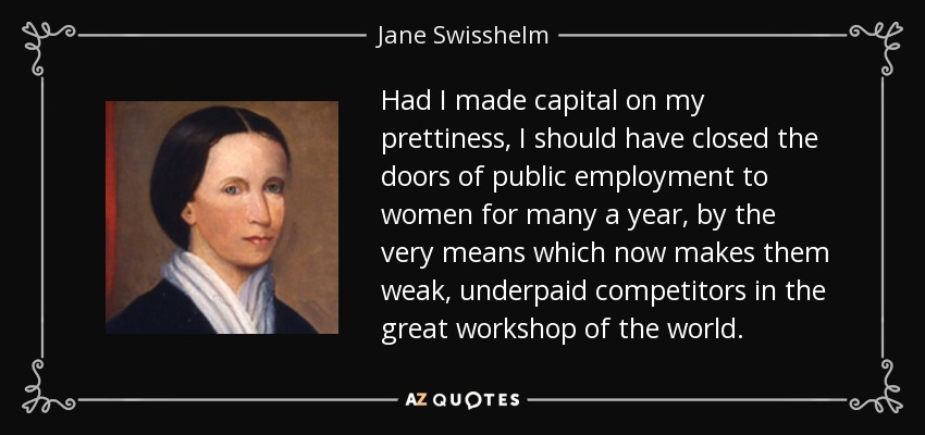 Had I made capital on my prettiness, I should have closed the doors of public employment to women for many a year, by the very means which now makes them weak, underpaid competitors in the great workshop of the world. - Jane Swisshelm