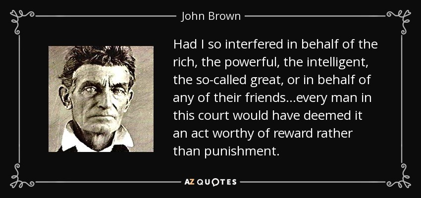 Had I so interfered in behalf of the rich, the powerful, the intelligent, the so-called great, or in behalf of any of their friends...every man in this court would have deemed it an act worthy of reward rather than punishment. - John Brown