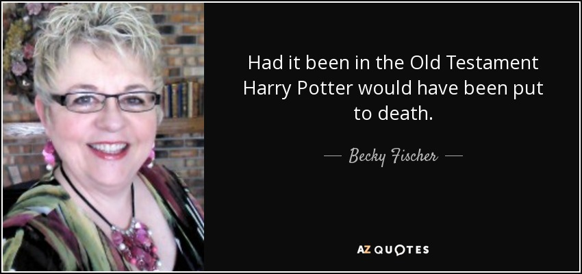 Had it been in the Old Testament Harry Potter would have been put to death. - Becky Fischer