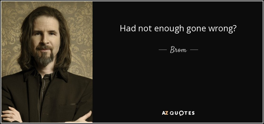 Had not enough gone wrong? - Brom