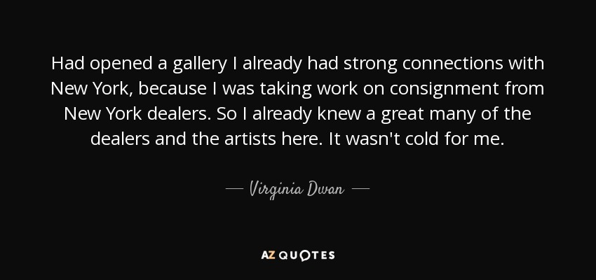 Had opened a gallery I already had strong connections with New York, because I was taking work on consignment from New York dealers. So I already knew a great many of the dealers and the artists here. It wasn't cold for me. - Virginia Dwan