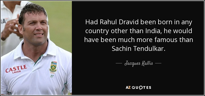 Had Rahul Dravid been born in any country other than India, he would have been much more famous than Sachin Tendulkar. - Jacques Kallis