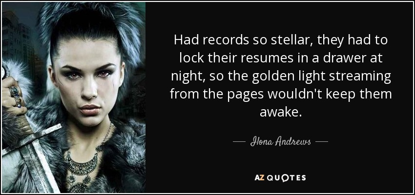 Had records so stellar, they had to lock their resumes in a drawer at night, so the golden light streaming from the pages wouldn't keep them awake. - Ilona Andrews