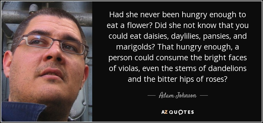 Had she never been hungry enough to eat a flower? Did she not know that you could eat daisies, daylilies, pansies, and marigolds? That hungry enough, a person could consume the bright faces of violas, even the stems of dandelions and the bitter hips of roses? - Adam Johnson