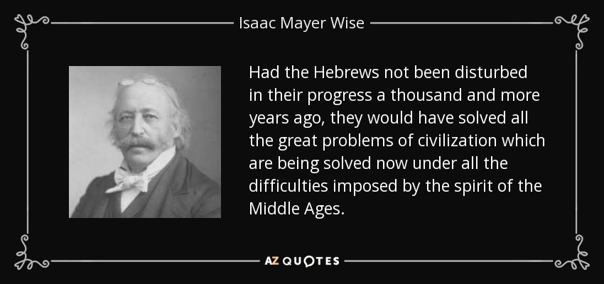 Had the Hebrews not been disturbed in their progress a thousand and more years ago, they would have solved all the great problems of civilization which are being solved now under all the difficulties imposed by the spirit of the Middle Ages. - Isaac Mayer Wise