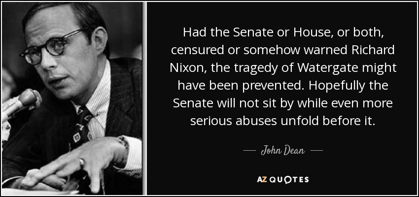 Had the Senate or House, or both, censured or somehow warned Richard Nixon, the tragedy of Watergate might have been prevented. Hopefully the Senate will not sit by while even more serious abuses unfold before it. - John Dean