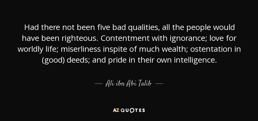 Had there not been five bad qualities, all the people would have been righteous. Contentment with ignorance; love for worldly life; miserliness inspite of much wealth; ostentation in (good) deeds; and pride in their own intelligence. - Ali ibn Abi Talib