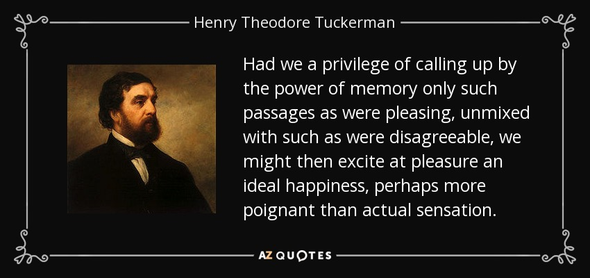 Had we a privilege of calling up by the power of memory only such passages as were pleasing, unmixed with such as were disagreeable, we might then excite at pleasure an ideal happiness, perhaps more poignant than actual sensation. - Henry Theodore Tuckerman