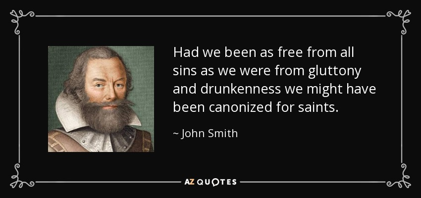 Had we been as free from all sins as we were from gluttony and drunkenness we might have been canonized for saints. - John Smith