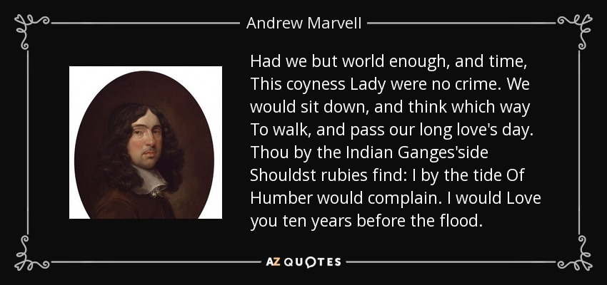 Had we but world enough, and time, This coyness Lady were no crime. We would sit down, and think which way To walk, and pass our long love's day. Thou by the Indian Ganges'side Shouldst rubies find: I by the tide Of Humber would complain. I would Love you ten years before the flood. - Andrew Marvell
