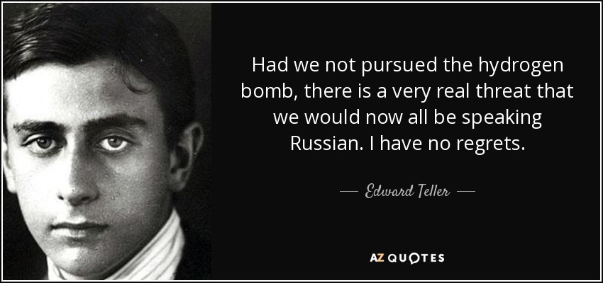 Had we not pursued the hydrogen bomb, there is a very real threat that we would now all be speaking Russian. I have no regrets. - Edward Teller