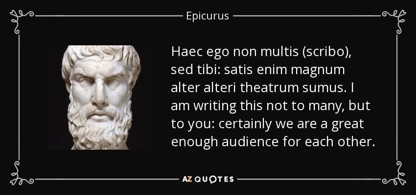 Haec ego non multis (scribo), sed tibi: satis enim magnum alter alteri theatrum sumus. I am writing this not to many, but to you: certainly we are a great enough audience for each other. - Epicurus