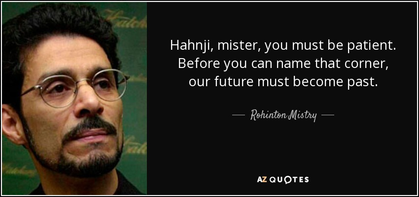 Hahnji, mister, you must be patient. Before you can name that corner, our future must become past. - Rohinton Mistry